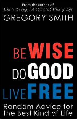 Be Wise, Do Good, Live Free: Random Advice for the Best Kind of Life