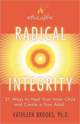 Radical Integrity: 21 Ways to Heal Your Inner Child and Create a True Adult
