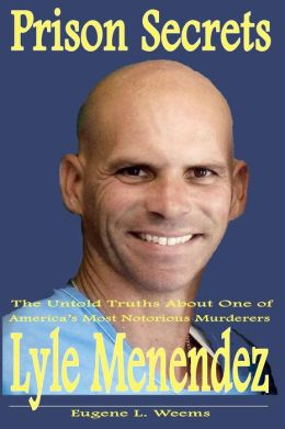 Prison Secrets: The Untold Truths about one of Americas Most Notorious Murderers Lyle Menendez