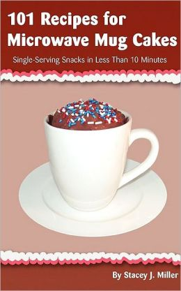 101 Recipes For Microwave Mug Cakes: Single-Serving Snacks in Less Than 10 Minutes
