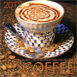 2012 Coffee, The World's Great Recipes, Stories And Histories Wall Calendar
