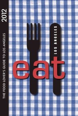 Eat: Los Angeles 2012 The Food Lover's Guide to Los Angeles 4/E