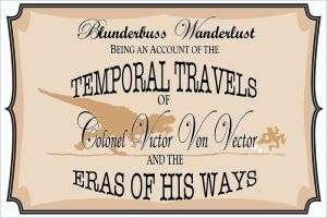 Blunderbuss Wanderlust: Being an Account of the Temporal Travels of Colonel Victor Von Vector and the Eras of His Ways