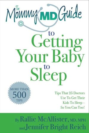 The Mommy MD Guide to Getting Your Baby to Sleep: More than 500 tips that 25 doctors who are also mothers use to get their kids to sleep--so you can too!