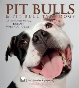 Pit Bulls and Pit Bull Type Dogs: 82 Dogs the Media Doesn't Want You to Meet