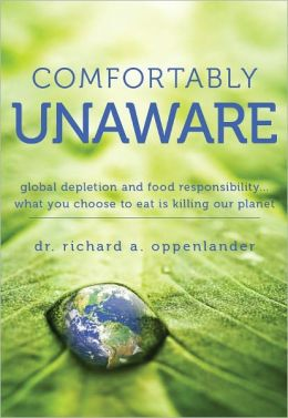 Comfortably Unaware: Global Depletion and Food Responsibility... What You Choose to Eat Is Killing our Planet