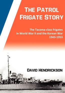 The Patrol Frigate Story The Tacoma-class Frigates in World War II and the Korean War 1943-1953