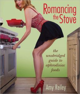Romancing the Stove: The Unabridged Guide to Aphrodisiac Foods