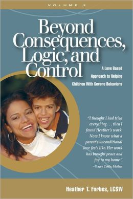 Beyond Consequences, Logic, and Control, Volume 2: A Love Based Approach to Helping Children With Severe Behaviors