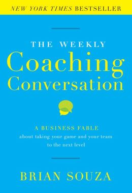 The Weekly Coaching Conversation: A Business Fable About Taking Your Game and Your Team to the Next Level