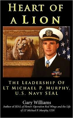 Heart of A Lion: The Leadership of LT Michael P. Murphy, U. S. Navy SEAL Plank Owners Edition