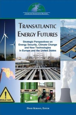 Transatlantic Energy Futures: Strategic Perspectives on Energy Security, Climate Change, and New Technologies in Europe and the United States
