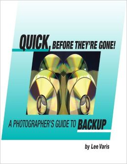 Quick, Before They're Gone! : A Photographer's Guide to Backup.