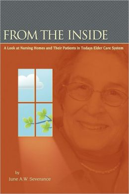 From the Inside: A Look at Nursing Homes and Their Patients in Todays Elder Care System.