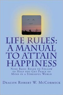 Life Rules: Nine Basic Rules to Follow to Help you Get Peace of Mind in a Stressful World: A Manual to Attain Happiness