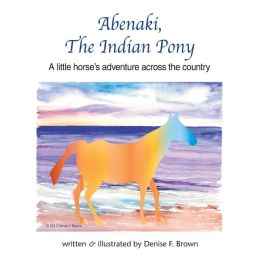 Abenaki, The Indian Pony: A little horse's adventure across the country