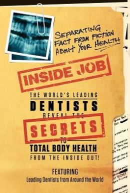 Inside Job: The World's Leading Dentists Reveal the Secrets to Total Body Health from the Inside Out!: Separating Fact from Fiction Abour YOUR Health