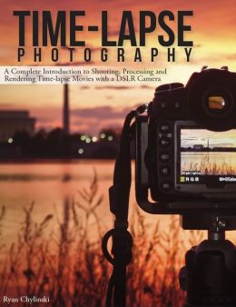 Time-lapse Photography: A Complete Introduction to Shooting, Processing and Rendering Timelapse Movies with a DSLR Camera (Enhanced Edition)