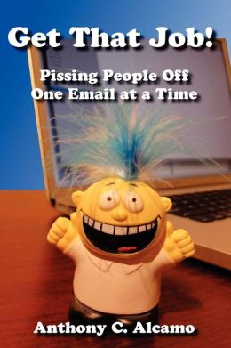 Get That Job!: Pissing People off One Email at a Time