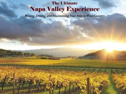 The Ultimate Napa Valley Experience: Wining, Dining, and Maximizing Your Stay in Wine Country