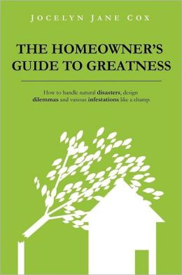 The Homeowner's Guide to Greatness: How to Handle Natural Disasters, Design Dilemmas and Various Infestations Like a Champ