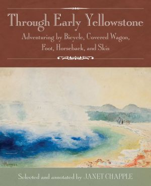 Through Early Yellowstone: Adventuring by Bicycle, Covered Wagon, Foot, Horseback, and Skis