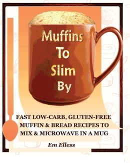 Muffins to Slim by: Fast Low-Carb, Gluten-Free Bread & Muffin Recipes to Mix and Microwave in a Mug