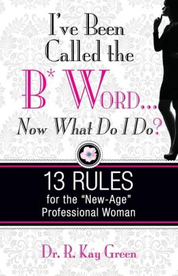 I've Been Called the B*Word... Now What Do I Do?: 13 Rules for the New-Age Professional Woman
