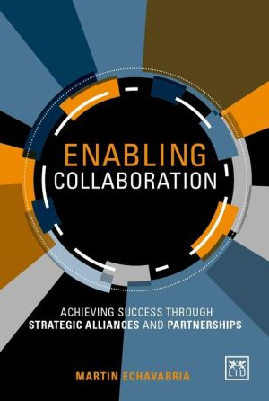 Enabling Collaboration: A Framework for Successfully Establishing Strategic Alliances and Partnerships