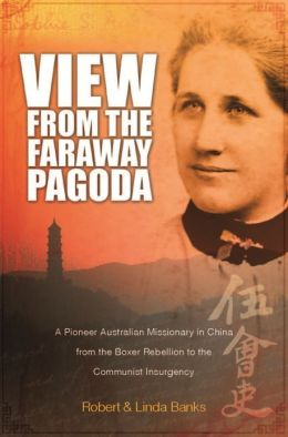 View from the Faraway Pagoda: An Australian Missionary in China from The Boxer Rebellion to The Communist Insurgency