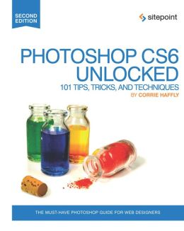 The Photoshop CS6 Unlocked: 101 Tips, Tricks, and Techniques