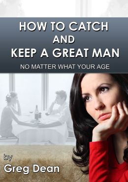 How To Catch and Keep a Great Man No Matter What Your Age