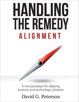 HANDLING THE REMEDY: ALIGNMENT A New Paradigm for Aligning Business and Technology Solutions