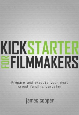 Kickstarter for Filmmakers: Plan and Execute Your Next Crowd Funding Campaign