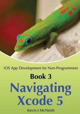 Book 3: Navigating Xcode 5 - IOS App Development for Non-Programmers: The Series on How to Create iPhone & iPad Apps