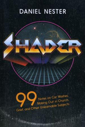 Shader: 99 Notes on Car Washes, Making Out in Church, and Other Unlearnable Subjects