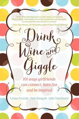 Drink Wine and Giggle (101 Ways Girlfriends Can Connect, Have Fun and Be Inspired)