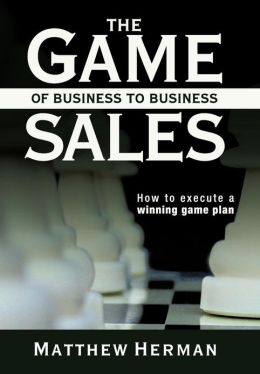 The Game of Business to Business Sales: How to Execute a Winning Game Plan