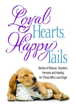 Loyal Hearts, Happy Tails: Stories of Rescue, Devotion, Heroism and Healing for Those Who Love Dogs