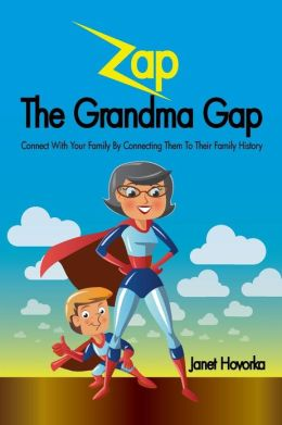 Zap the Grandma Gap: Connect with Your Family by Connecting Them to Their Family History