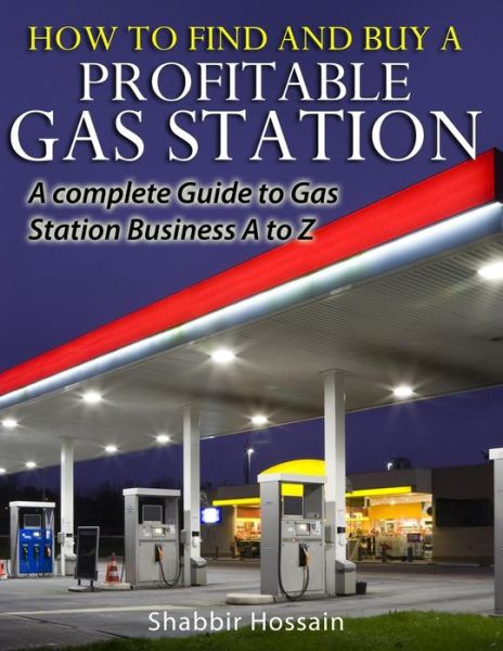 How to Find and Buy A Profitable Gas Station: A Complete Guide to Gas Station Business A to Z