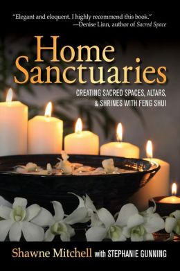 Home Sanctuaries: Creating Sacred Spaces, Altars, and Shrines with Feng Shui