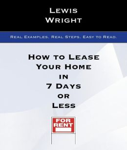 How To Lease Your Home In 7 Days Or Less: Real Examples. Real Steps. Easy To Read.