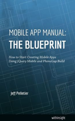 Mobile App Manual: The Blueprint: How to Start Creating Mobile Apps Using jQuery Mobile and PhoneGap Build