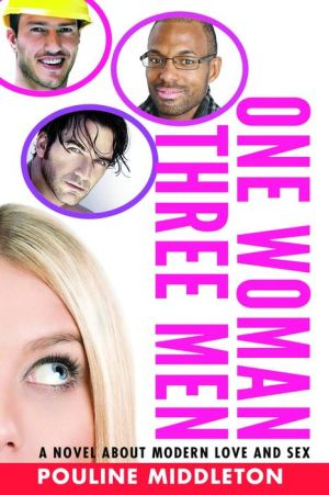 One Woman, Three Men: Redefining Modern Love and Sex: A Novel