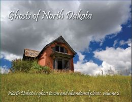 Ghosts of North Dakota: North Dakota's Ghost Towns and Abandoned Places, Volume 2