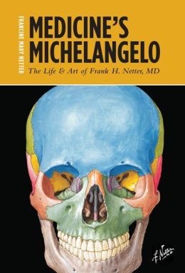 Medicine's Michelangelo: The Life & Art of Frank H. Netter, Md
