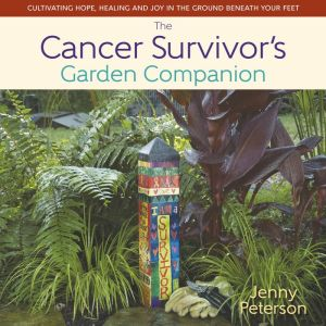 The Cancer Survivor's Garden Companion: Cultivating Hope, Healing and Joy in the Ground Beneath Your Feet
