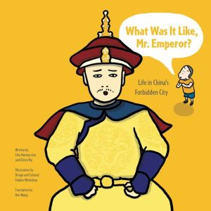 What Was It Like, Mr. Emperor?: Life in China's Forbidden City