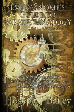 Everygnome's Guide to Paratechnology: Your Essential Resource to Surviving Explosions, Avoiding Mustache Tangles, Moving Beyond Basic Clockwork Device
